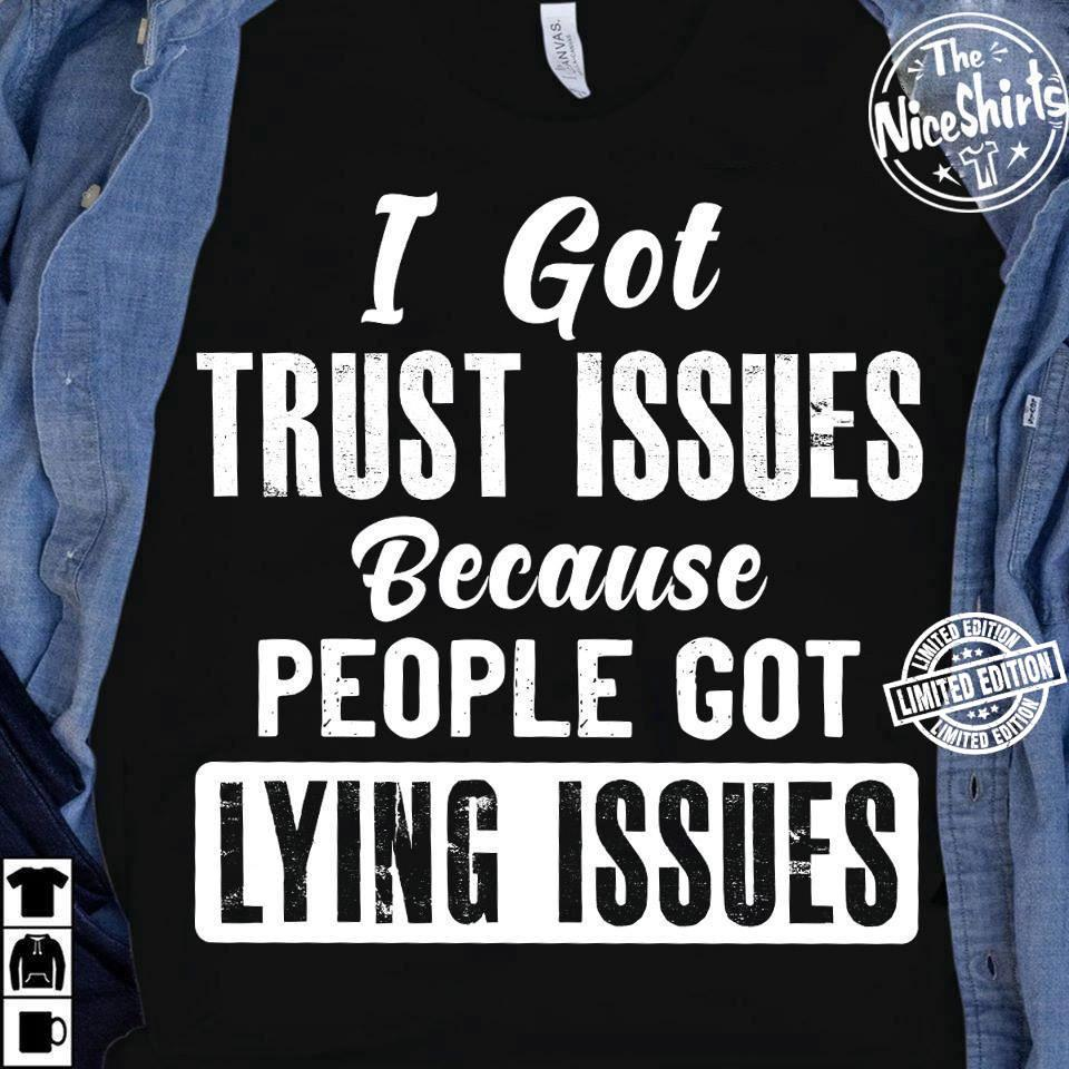 I got trust issue because people got lying issues shirt