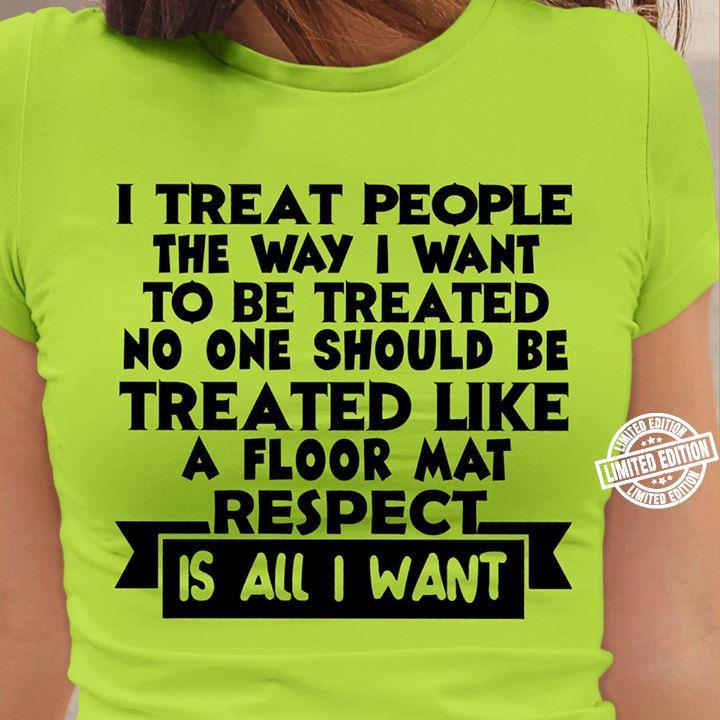 I treat people the way i want to be treated no one should be treated like a floor mat respect is all i want shirt