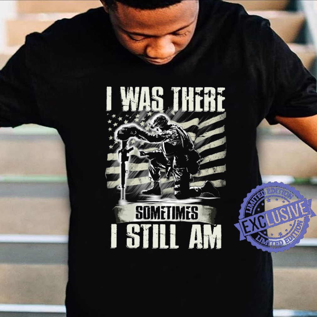 I was there sometimes i still am shirt