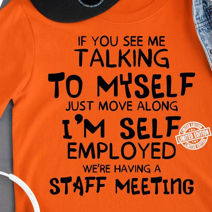 If you see me talking to myself just move along i'm self employed shirt