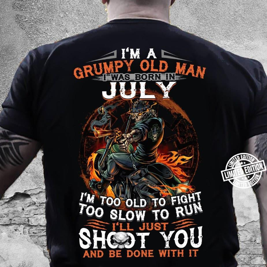 I'm a grumpy old man i was born in july i'm too old to fight too slow to run i'll just shoot you shirt
