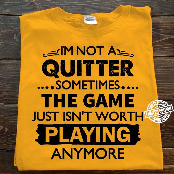 I'm not a quitter sometimes the game just isn't worth playing anymore shirt