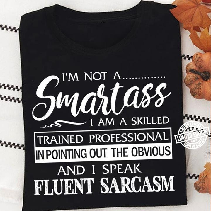 I'm not a smartass i am a skilled trained professional in pointing out the obvious shirt