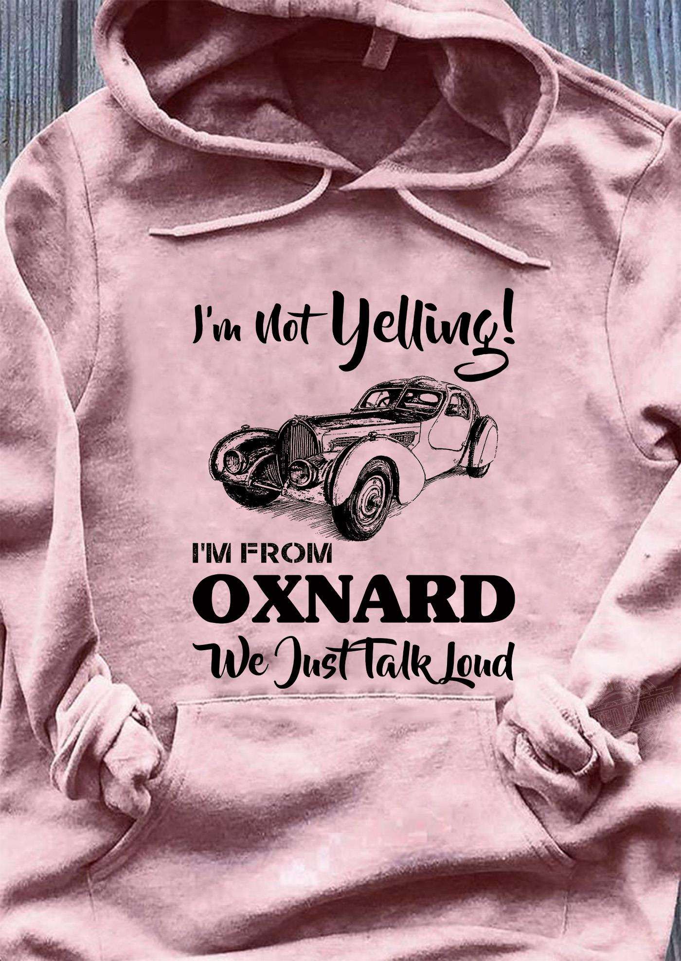 I'm not yelling I'm from oxnard we just talk loud Shirt