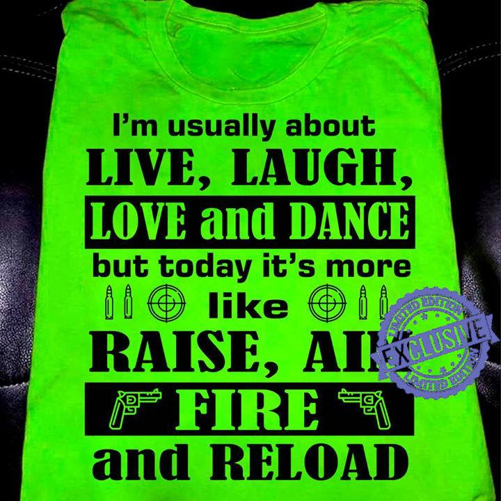 I'm usually about live laugh love and dance but today it's more like raise aim fire and reload shirt