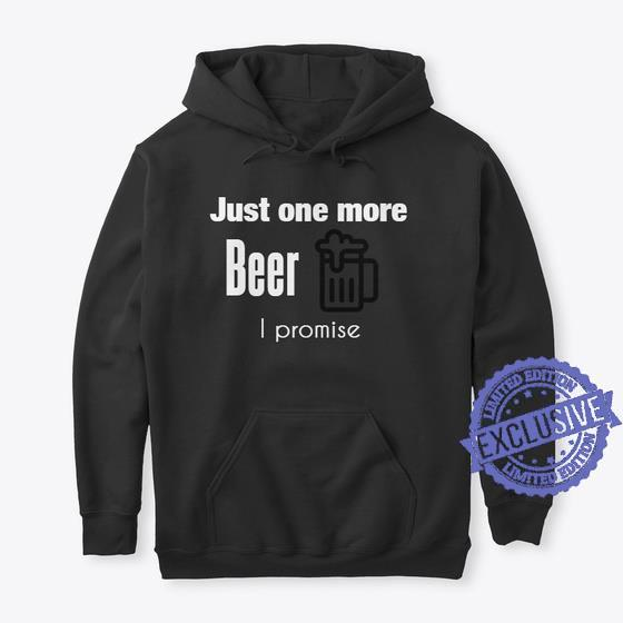 Just one more beer i promise shirt
