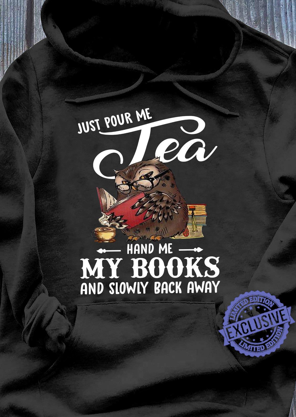 Just pour me tea Hand me my books and slowily back away shirt