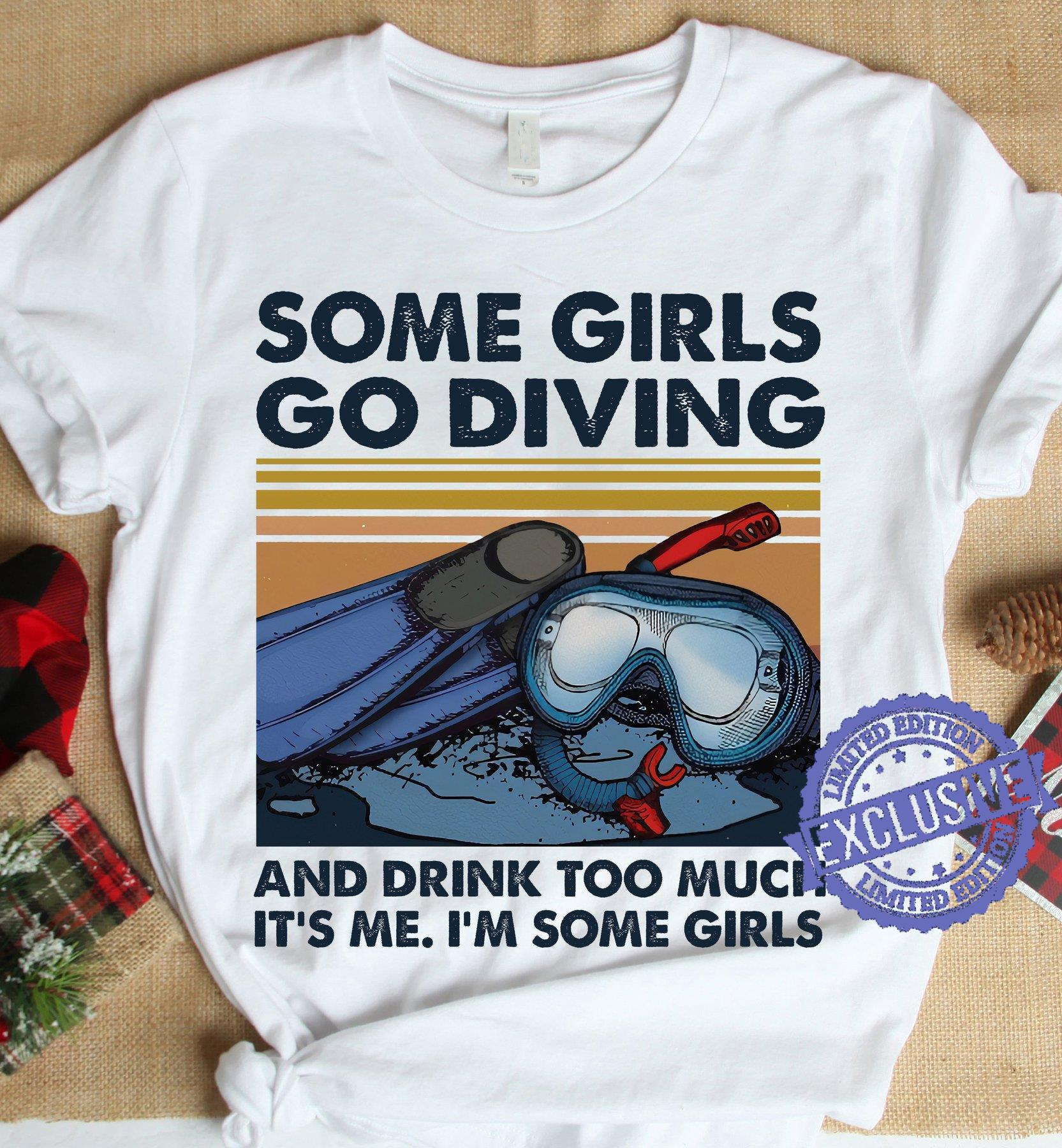 Some girls go diving and drink too much it's me i'm some girls shirt