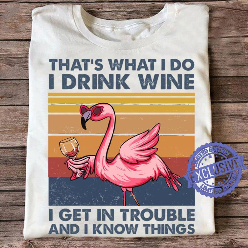 That's what i do i drink wine i get in trouble and i know things shirt