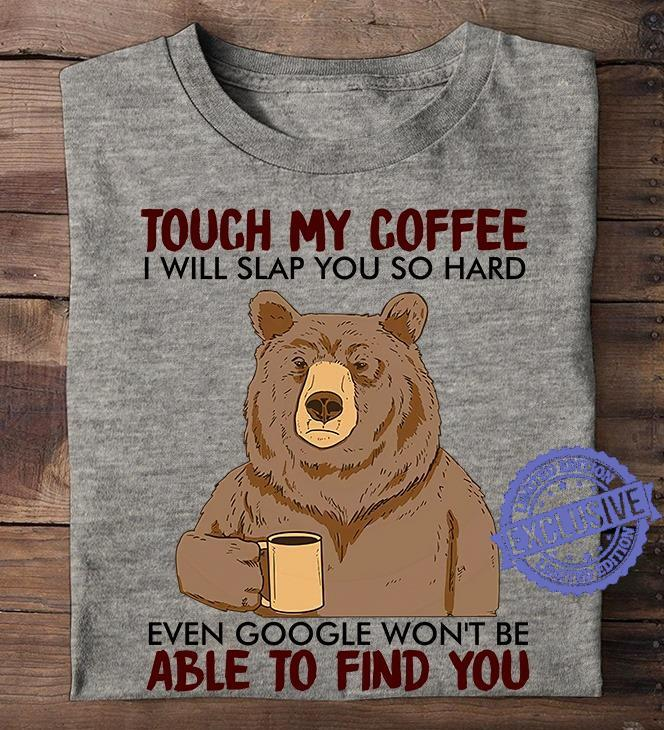 Touch my coffee i will slap you so hard even google won't be able to find you shirt