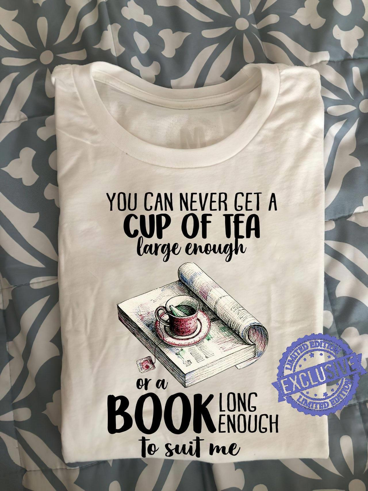 You can never get a cup of tea large enough or a book long enough to suit me shirt